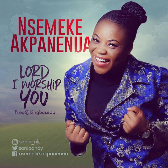 Nsemeke Akpanenua Lord I Worship You Lyrics