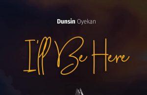 Dunsin Oyekan Ill Be Here