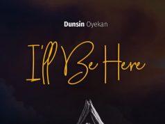 [Lyrics] I'll Be Here – Dunsin Oyekan