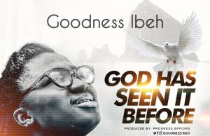 Goodness Ibeh God Has Seen It Before